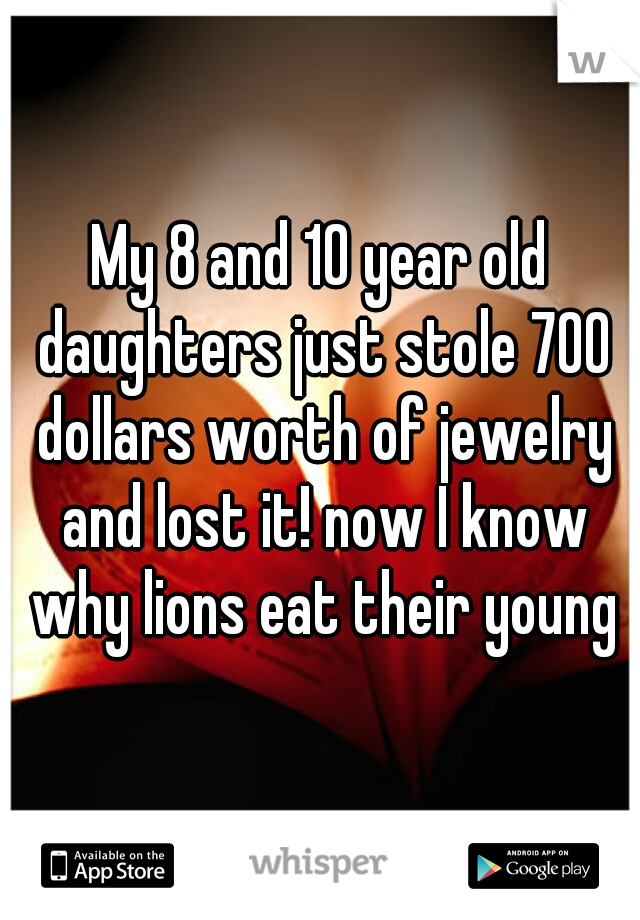 My 8 and 10 year old daughters just stole 700 dollars worth of jewelry and lost it! now I know why lions eat their young