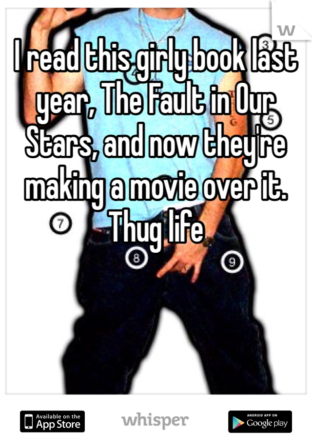 I read this girly book last year, The Fault in Our Stars, and now they're making a movie over it.  Thug life