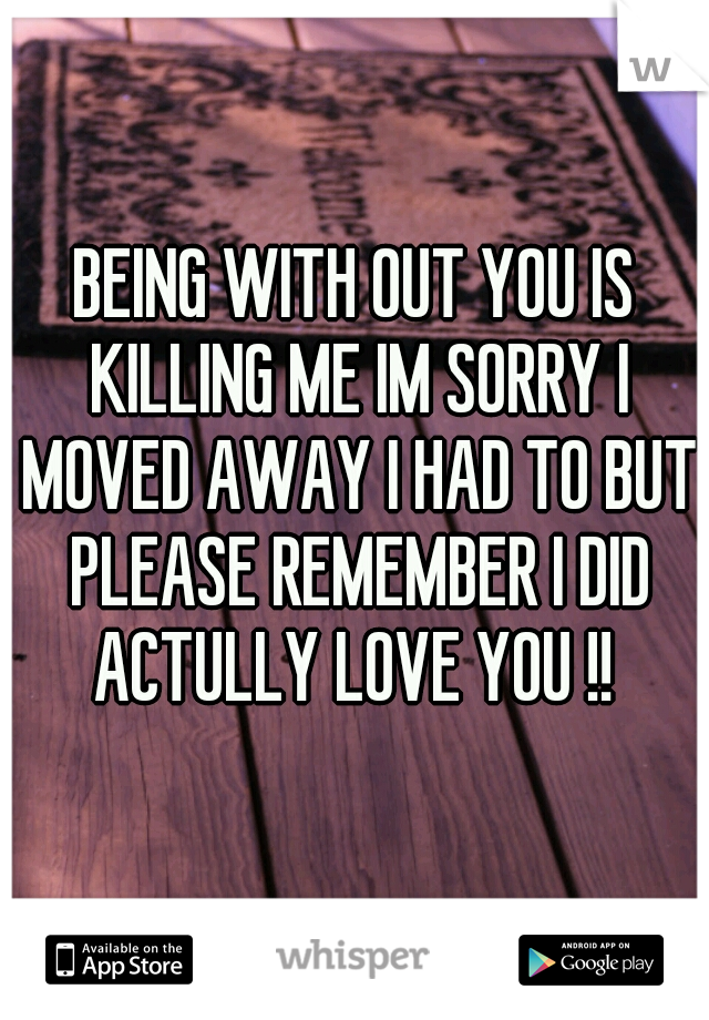 BEING WITH OUT YOU IS KILLING ME IM SORRY I MOVED AWAY I HAD TO BUT PLEASE REMEMBER I DID ACTULLY LOVE YOU !!