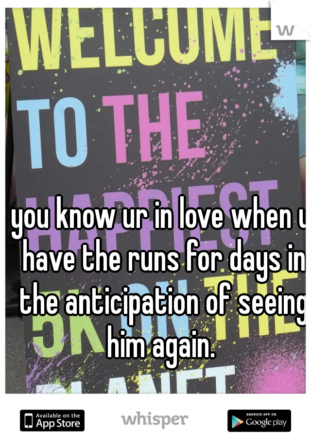 you know ur in love when u have the runs for days in the anticipation of seeing him again.