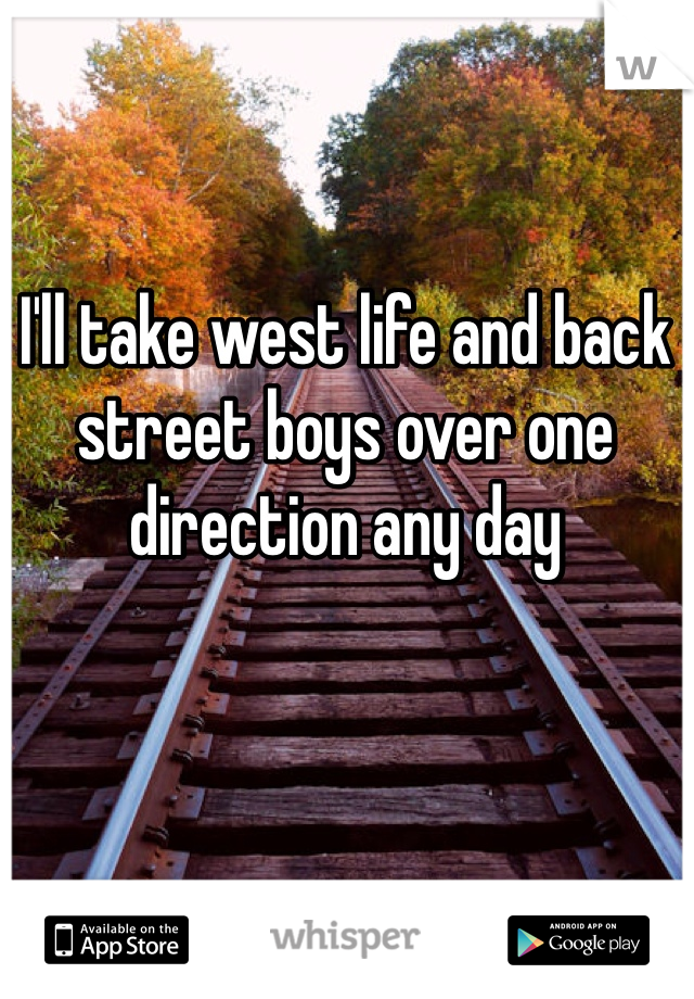 I'll take west life and back street boys over one direction any day