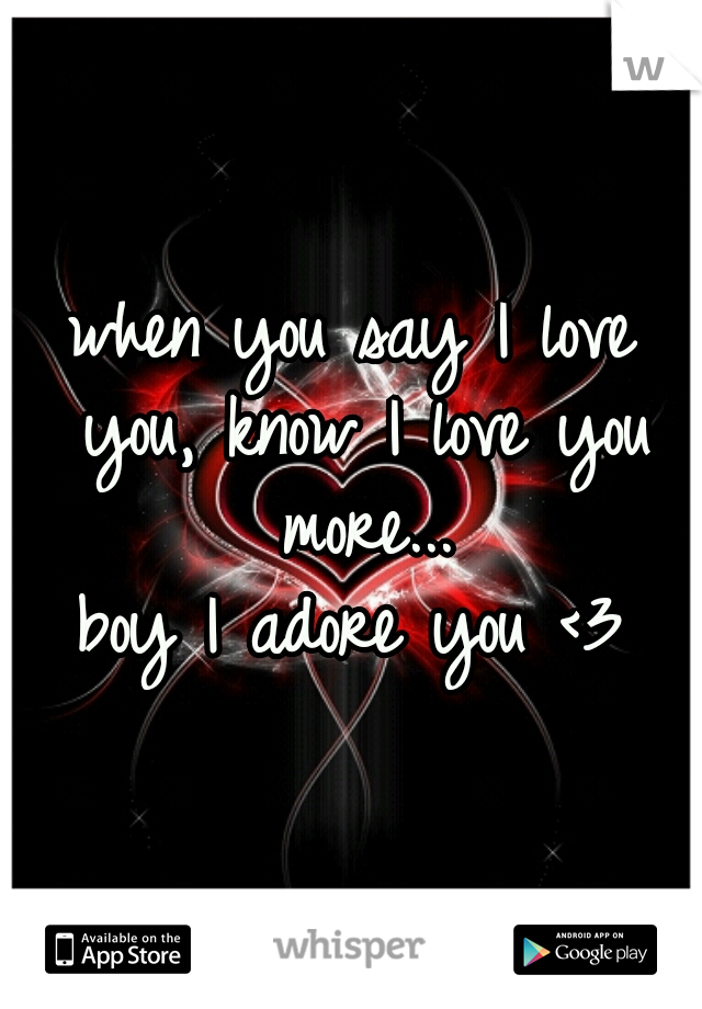 when you say I love you, know I love you more... boy I adore you <3