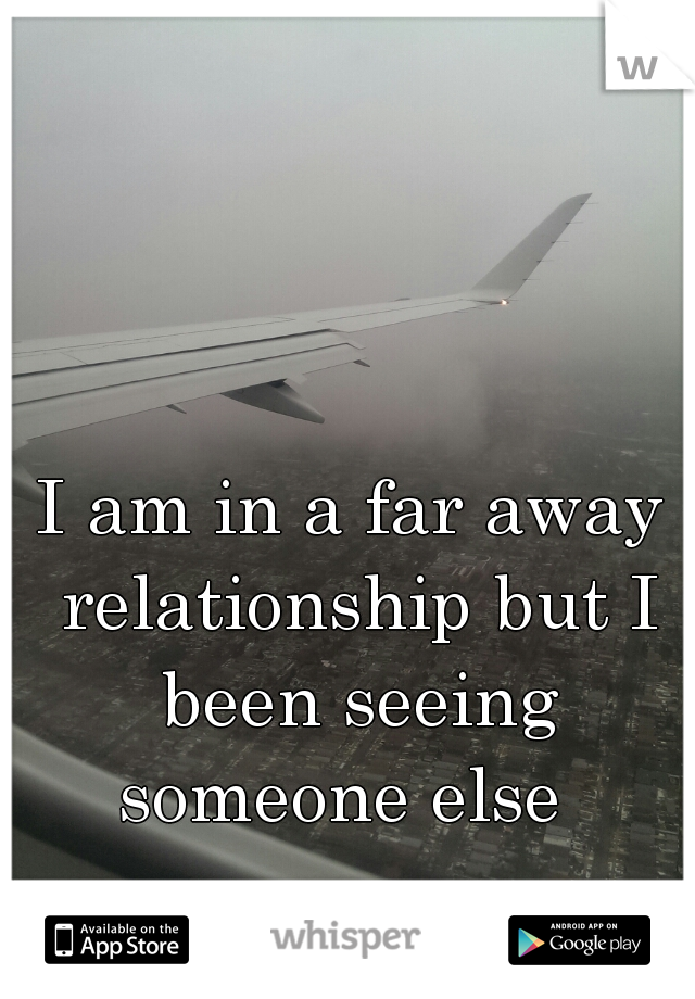 I am in a far away relationship but I been seeing someone else