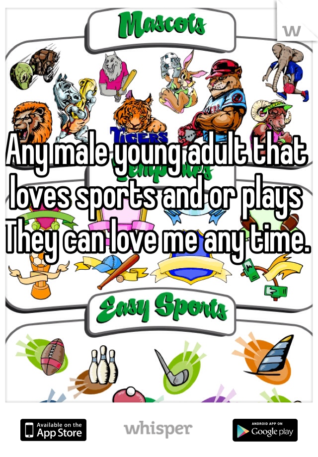 Any male young adult that loves sports and or plays  They can love me any time.