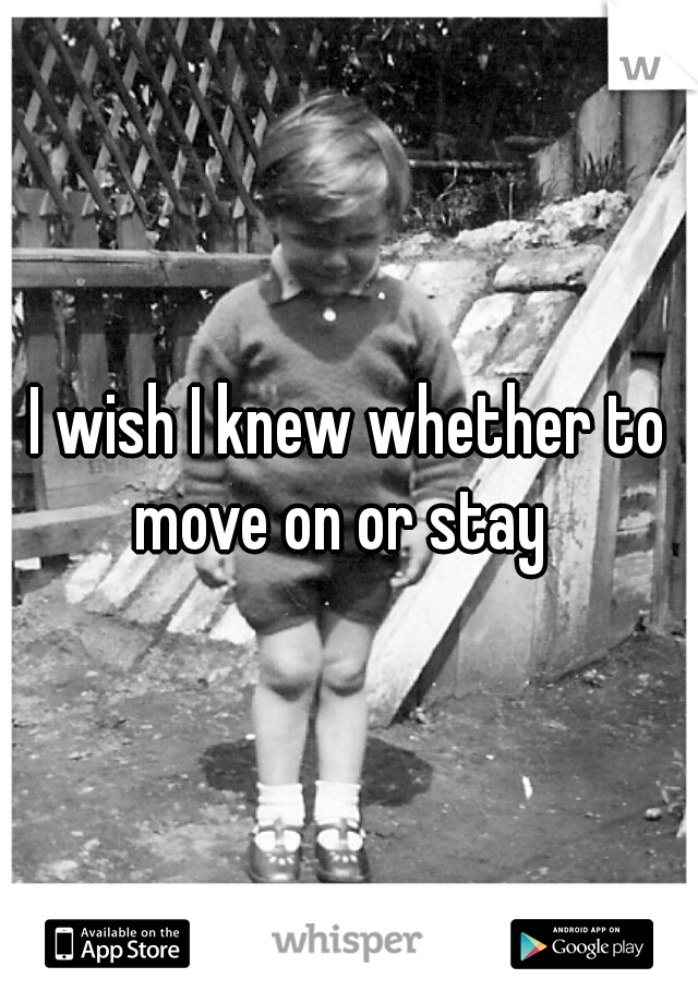 I wish I knew whether to move on or stay