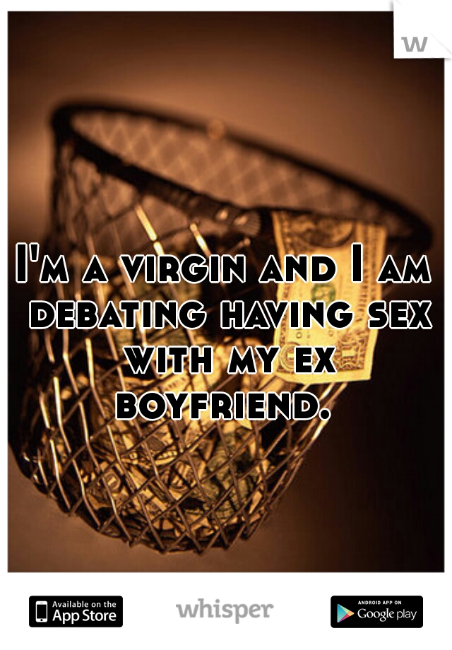 I'm a virgin and I am debating having sex with my ex boyfriend.