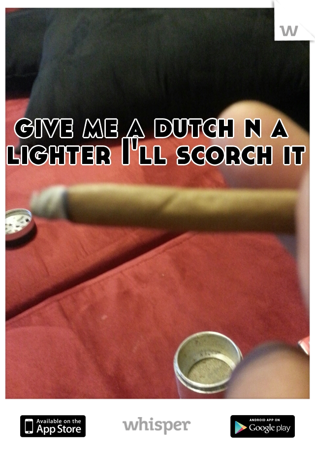 give me a dutch n a lighter I'll scorch it