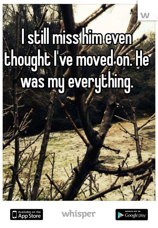 I still miss him even thought I've moved on. He was my everything.