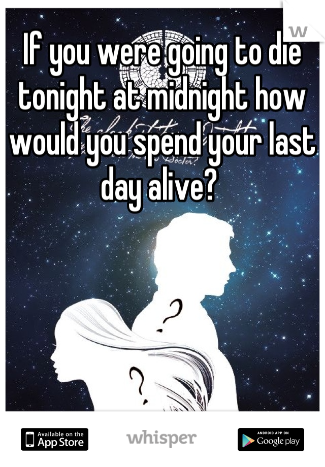 If you were going to die tonight at midnight how would you spend your last day alive?