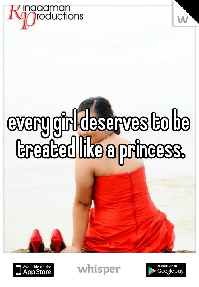 every girl deserves to be treated like a princess.