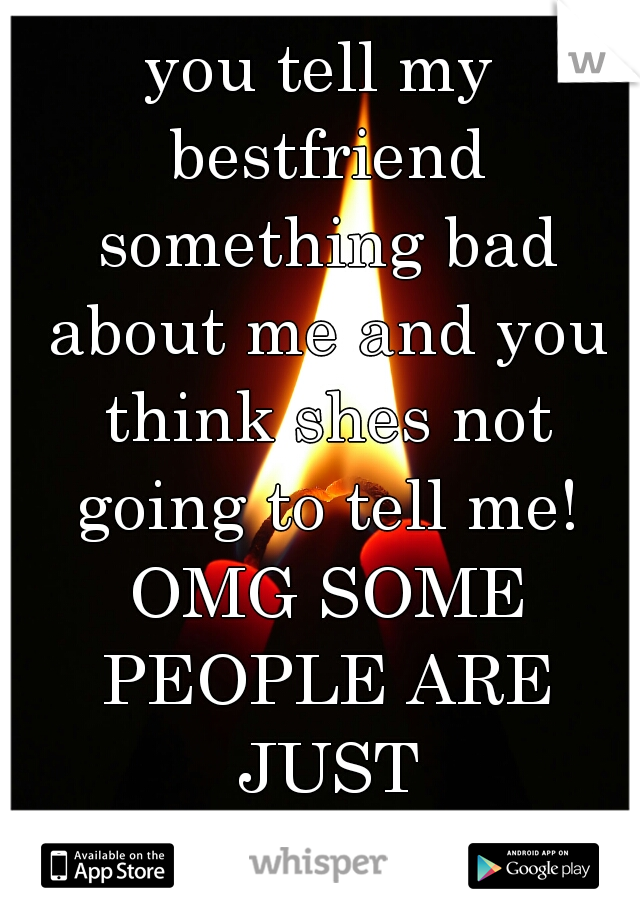 you tell my bestfriend something bad about me and you think shes not going to tell me! OMG SOME PEOPLE ARE JUST HILARIOUS!!