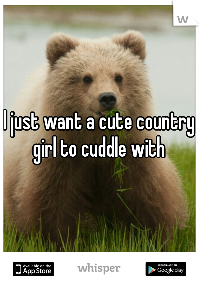 I just want a cute country girl to cuddle with