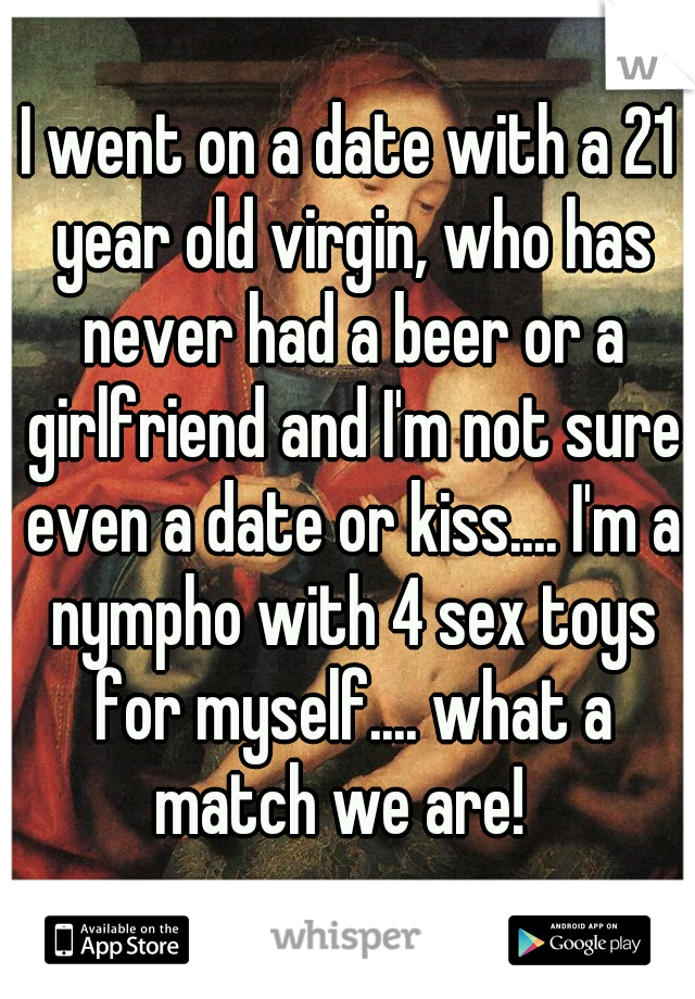 I went on a date with a 21 year old virgin, who has never had a beer or a girlfriend and I'm not sure even a date or kiss.... I'm a nympho with 4 sex toys for myself.... what a match we are!