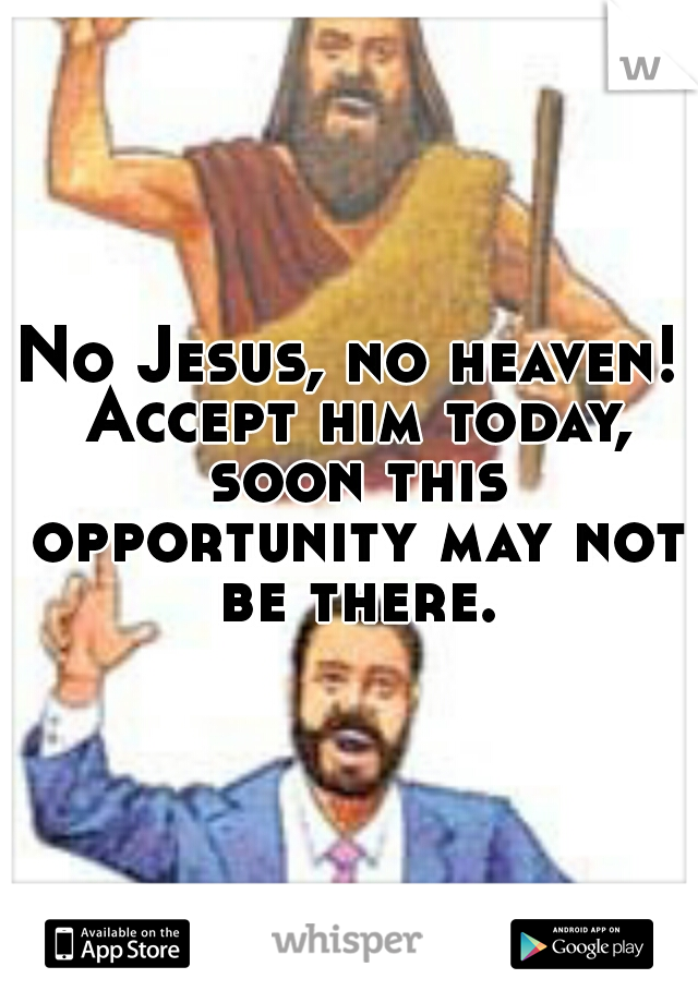 No Jesus, no heaven! Accept him today, soon this opportunity may not be there.
