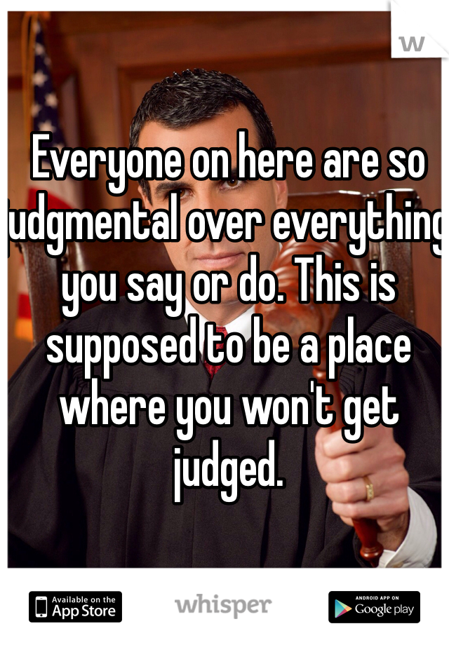 Everyone on here are so judgmental over everything you say or do. This is supposed to be a place where you won't get judged.