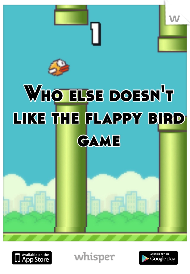 Who else doesn't like the flappy bird game