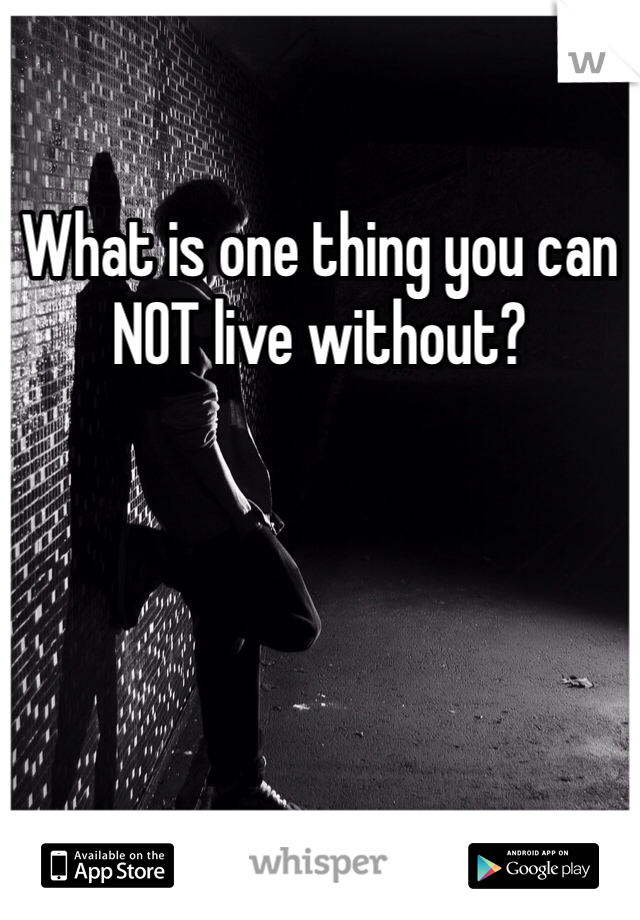 What is one thing you can NOT live without?