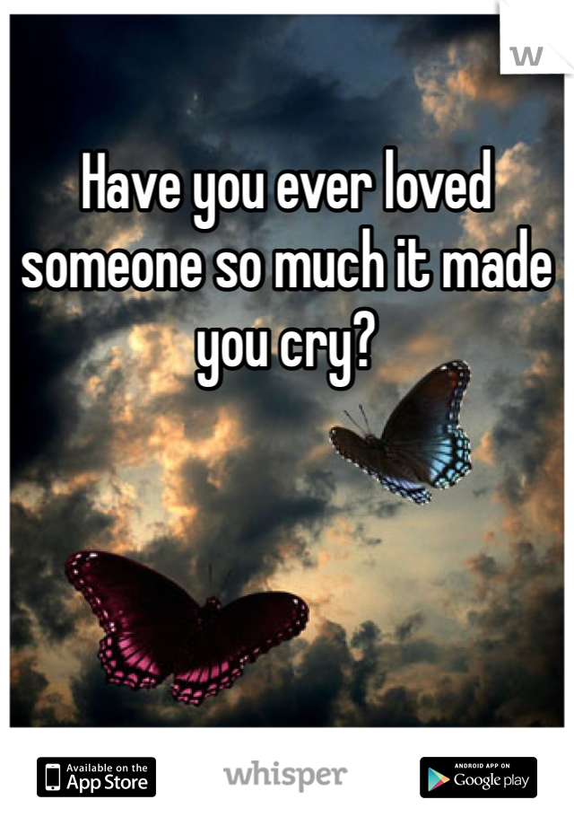 Have you ever loved someone so much it made you cry?