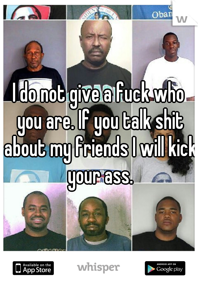 I do not give a fuck who you are. If you talk shit about my friends I will kick your ass.
