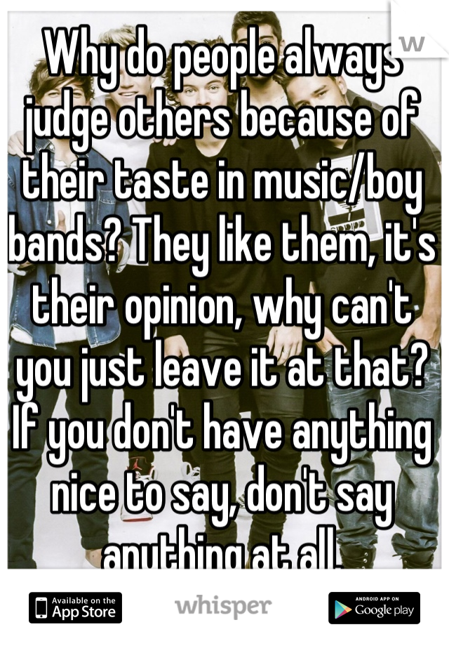 Why do people always judge others because of their taste in music/boy bands? They like them, it's their opinion, why can't you just leave it at that? If you don't have anything nice to say, don't say anything at all.