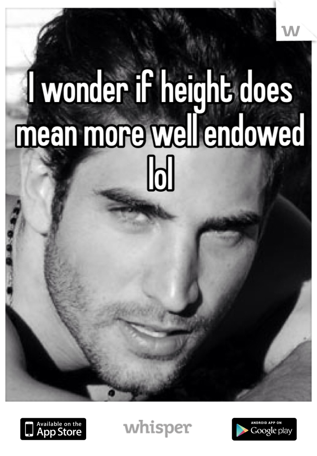 I wonder if height does mean more well endowed lol
