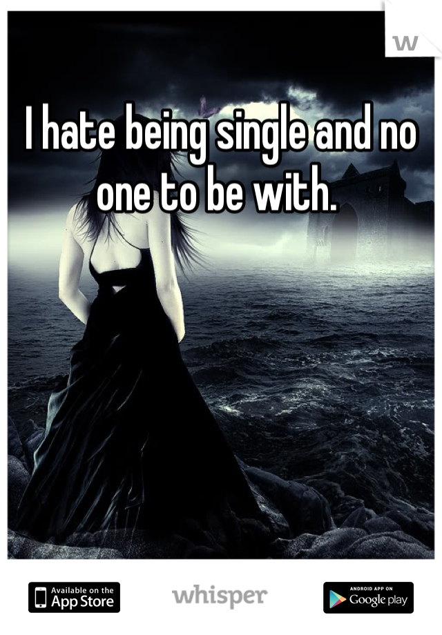I hate being single and no one to be with.