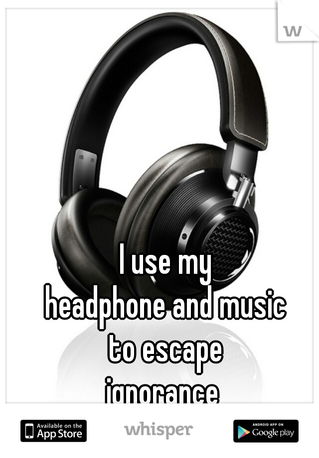 I use my  headphone and music  to escape  ignorance
