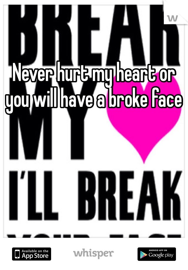 Never hurt my heart or you will have a broke face
