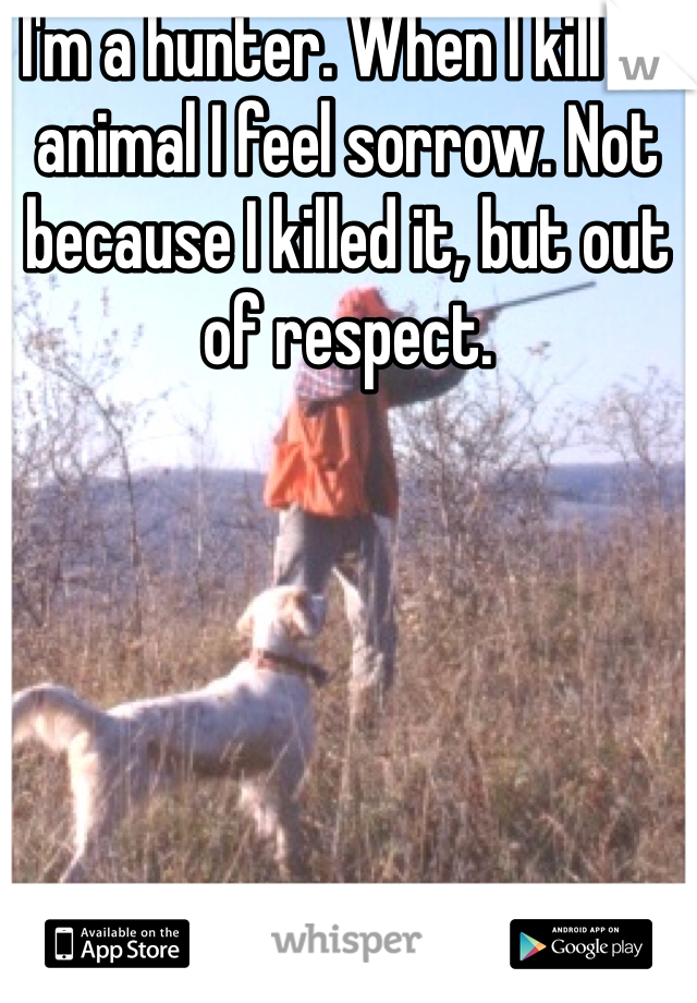 I'm a hunter. When I kill an animal I feel sorrow. Not because I killed it, but out of respect.
