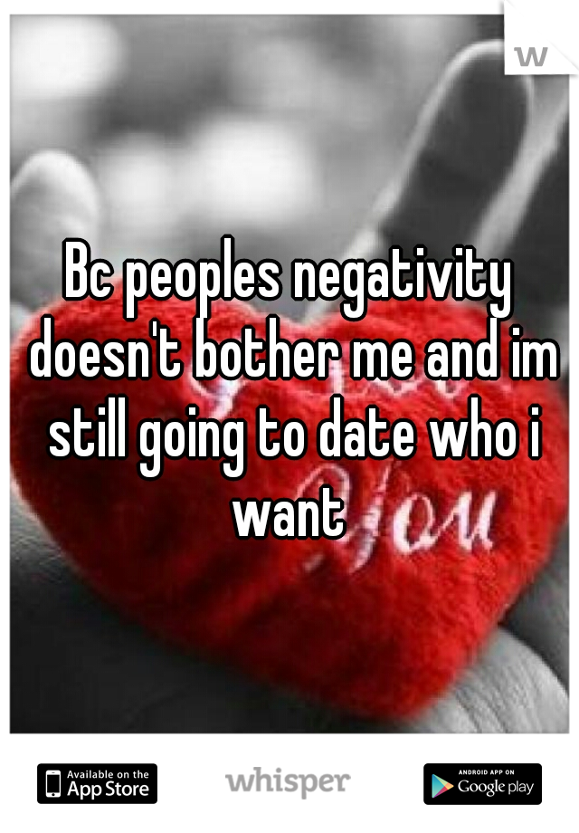 Bc peoples negativity doesn't bother me and im still going to date who i want