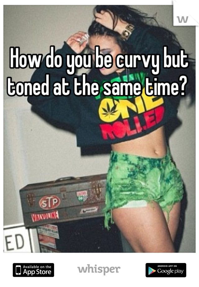 How do you be curvy but toned at the same time?