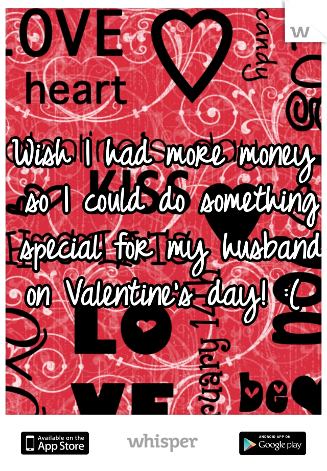 Wish I had more money so I could do something special for my husband on Valentine's day! :(