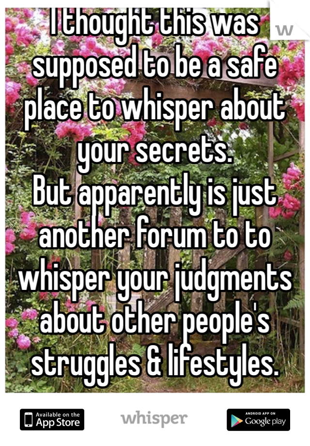 I thought this was supposed to be a safe place to whisper about your secrets. But apparently is just another forum to to whisper your judgments about other people's struggles & lifestyles.