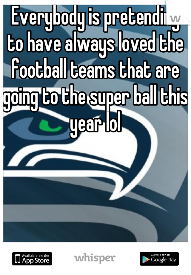 Everybody is pretending to have always loved the football teams that are going to the super ball this year lol