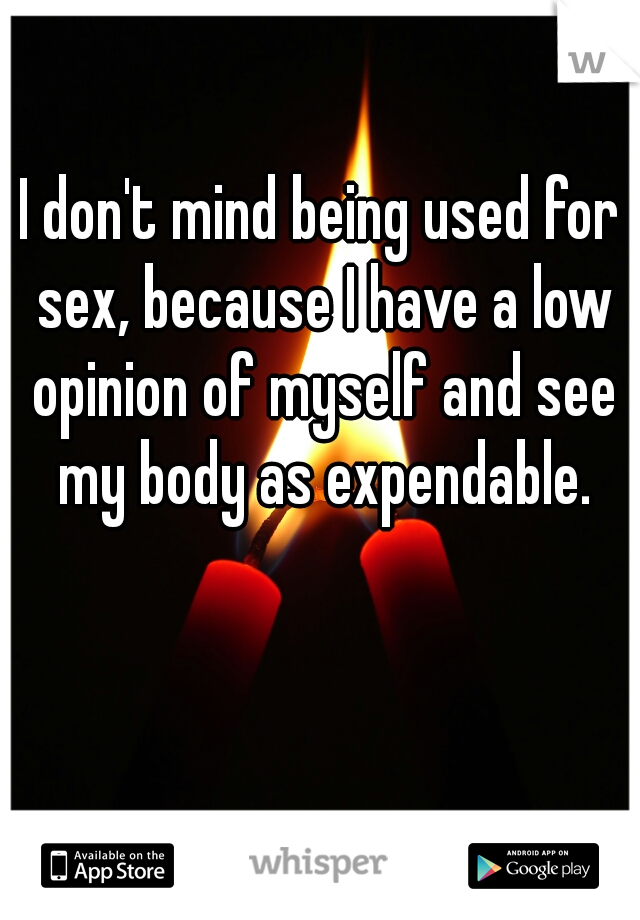 I don't mind being used for sex, because I have a low opinion of myself and see my body as expendable.