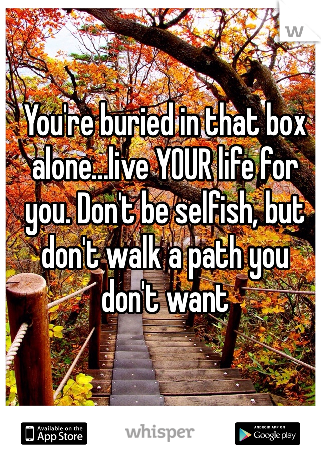 You're buried in that box alone...live YOUR life for you. Don't be selfish, but don't walk a path you don't want