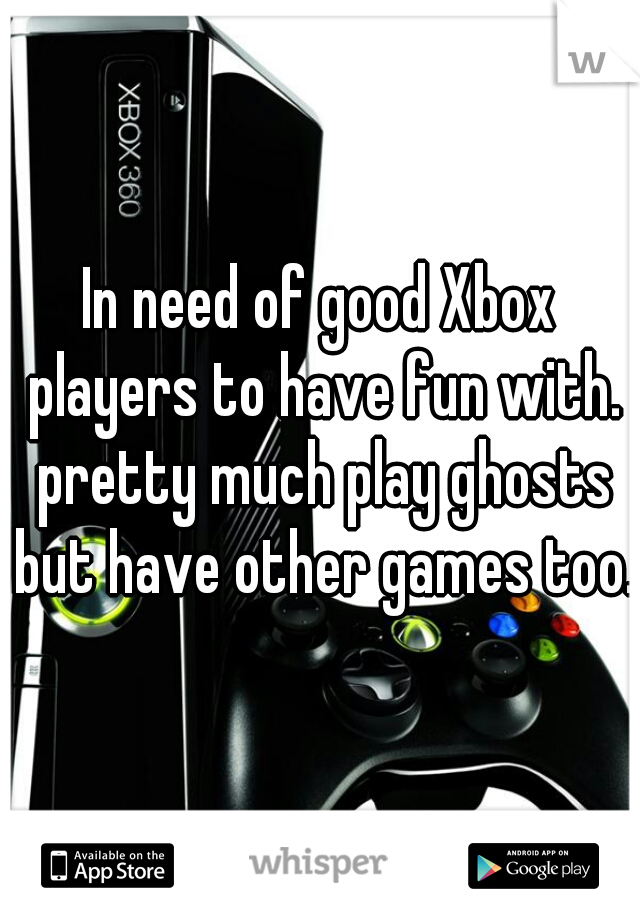 In need of good Xbox players to have fun with. pretty much play ghosts but have other games too.