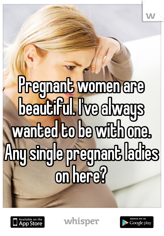 Pregnant women are beautiful. I've always wanted to be with one. Any single pregnant ladies on here?