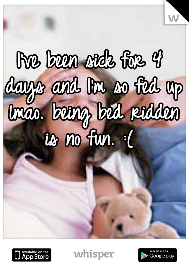 I've been sick for 4 days and I'm so fed up lmao. being bed ridden is no fun. :(
