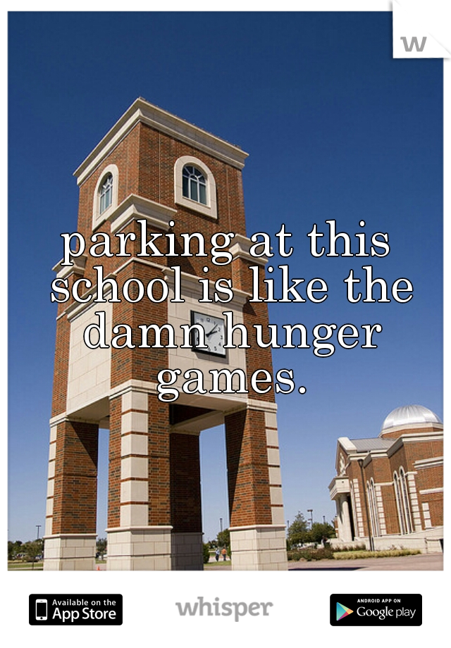 parking at this school is like the damn hunger games.