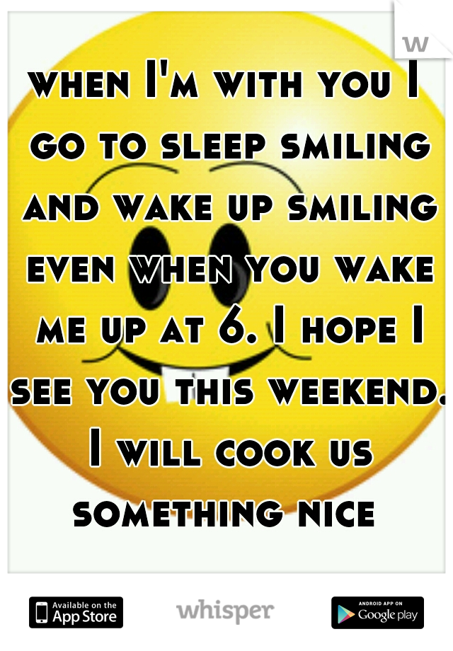 when I'm with you I go to sleep smiling and wake up smiling even when you wake me up at 6. I hope I see you this weekend. I will cook us something nice