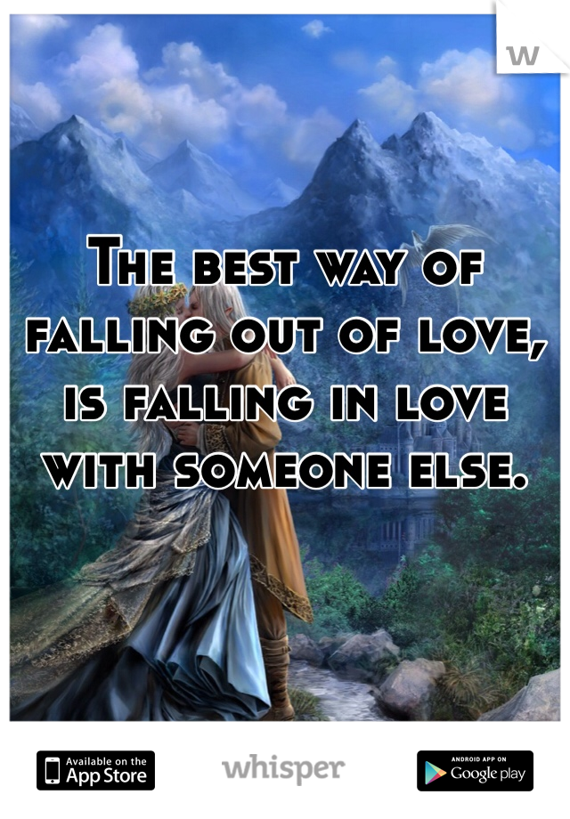 The best way of falling out of love, is falling in love with someone else.