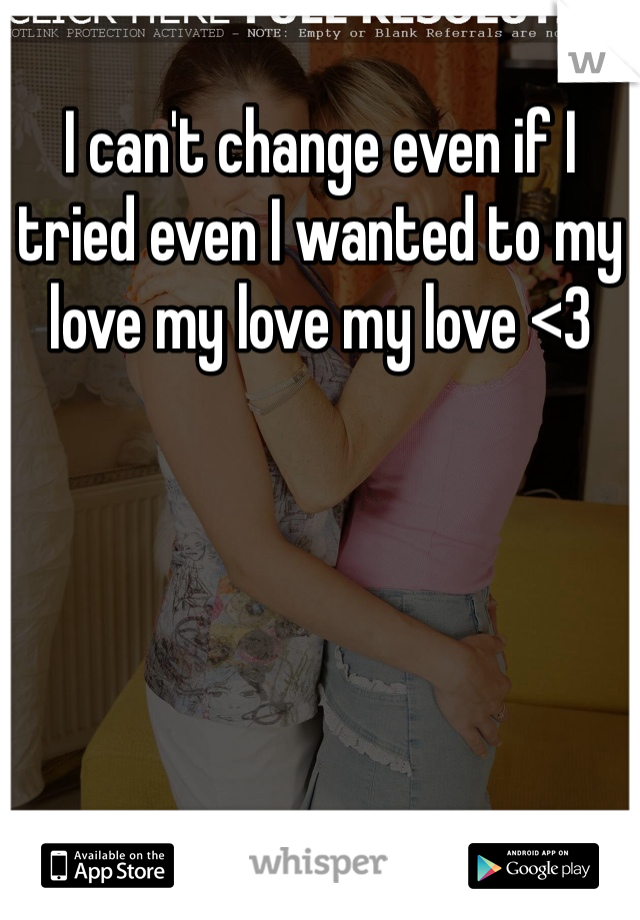 I can't change even if I tried even I wanted to my love my love my love <3