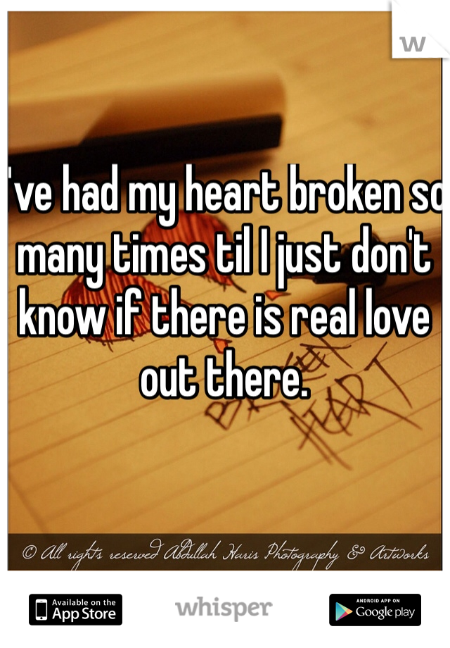 I've had my heart broken so many times til I just don't know if there is real love out there.