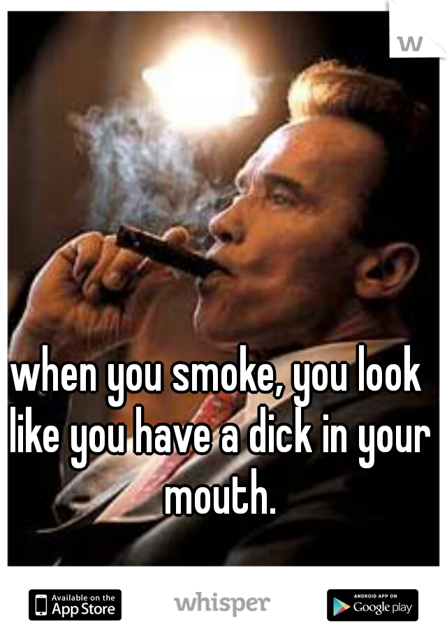 when you smoke, you look like you have a dick in your mouth.