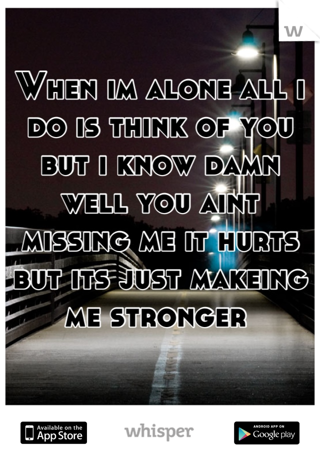 When im alone all i do is think of you but i know damn well you aint missing me it hurts but its just makeing me stronger