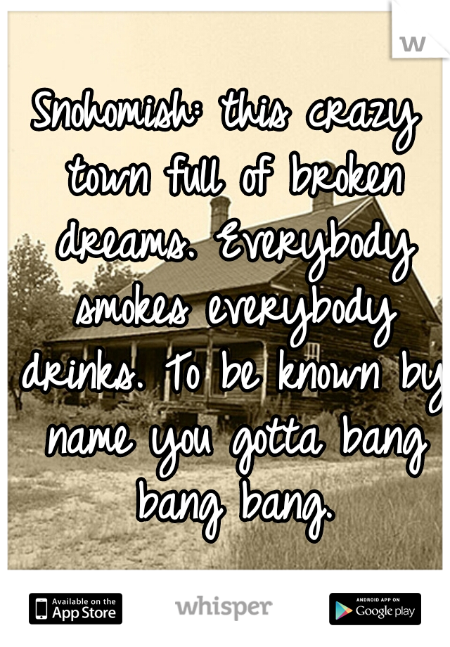 Snohomish: this crazy town full of broken dreams. Everybody smokes everybody drinks. To be known by name you gotta bang bang bang.