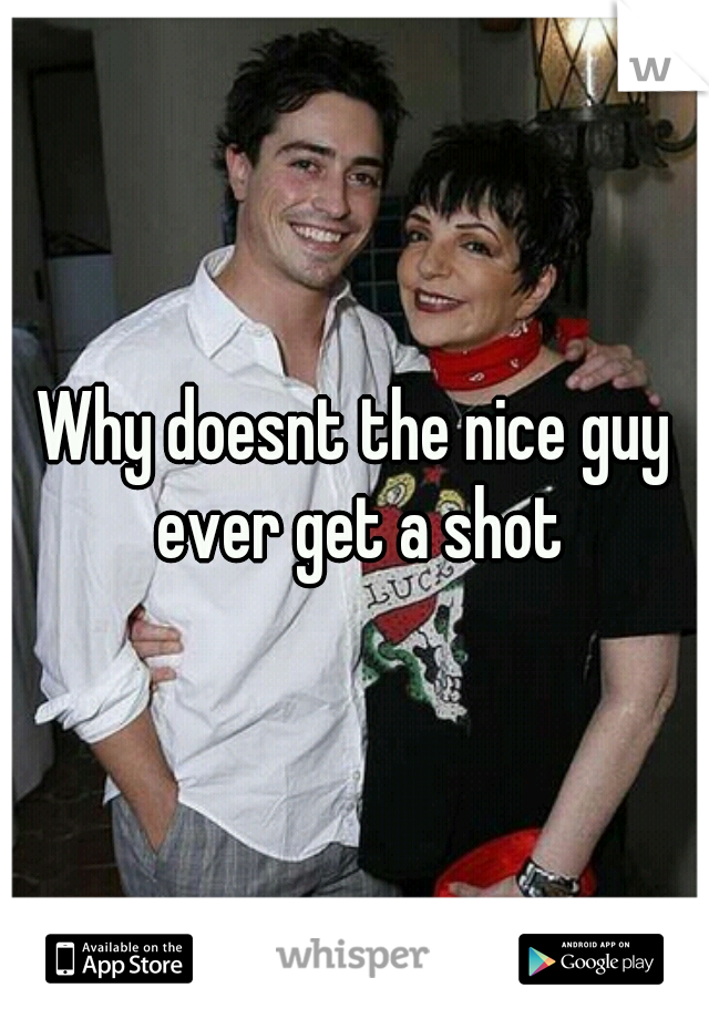 Why doesnt the nice guy ever get a shot