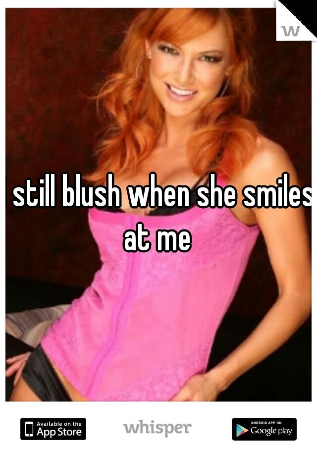I still blush when she smiles at me