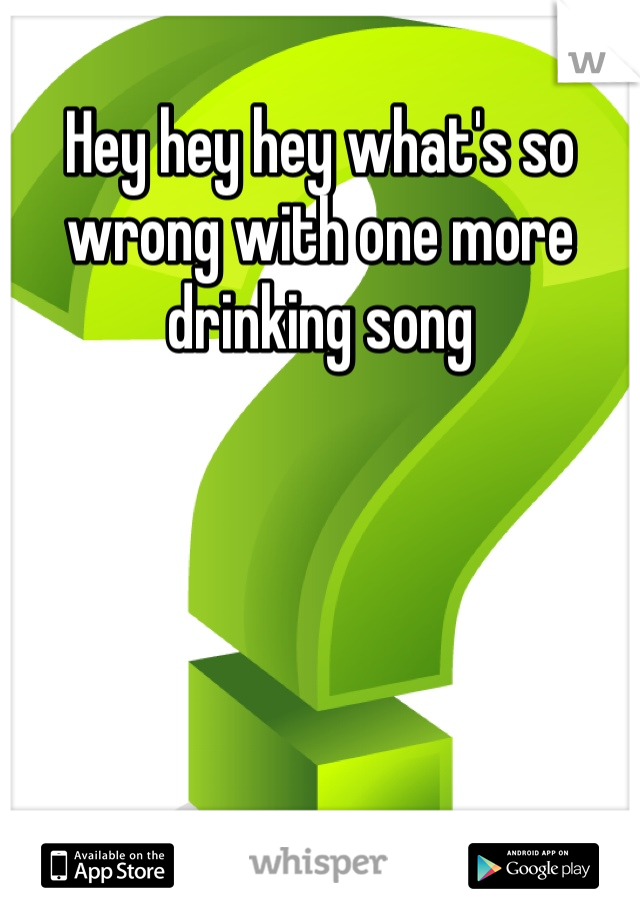 Hey hey hey what's so wrong with one more drinking song